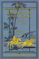 Adventures of the Ojibbeway and Ioway Indians, Volume 1 by George Catlin