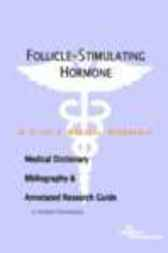 Follicle-Stimulating Hormone - A Medical Dictionary, Bibliography, and Annotated Research Guide to Internet References by James N. Parker
