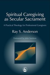 Spiritual Caregiving as Secular Sacrament by Ray Anderson