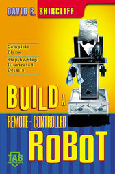 Build A Remote-Controlled Robot by David Shircliff