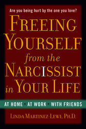 Freeing Yourself from the Narcissist in Your Life by Linda Martinez-Lewi