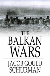 The Balkan Wars, 1912-1913 by Jacob Gould Schurman