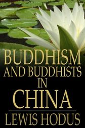 Buddhism and Buddhists in China by Lewis Hodus