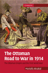 The Ottoman Road to War in 1914 by Mustafa Aksakal