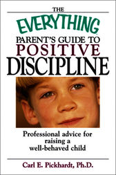 The Everything Parent's Guide To Positive Discipline by Carl E. Pickhardt