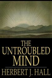 The Untroubled Mind by Herbert J. Hall
