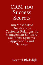 CRM 100 Success Secrets - 100 Most Asked Questions on Customer Relationship Management Software, Solutions, Systems, Applications and Services by Gerard Blokdijk