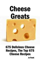 Cheese Greats: 675 Delicious Cheese Recipes: from Almond Cheese Horseshoe to Zucchini Cake With Cream Cheese Frosting -  675 Top Cheese Recipes