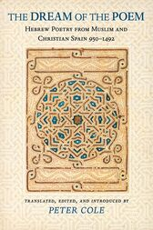 The Dream of the Poem: Hebrew Poetry from Muslim and Christian Spain, 950-1492 by Peter Cole