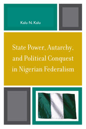 State Power, Autarchy, and Political Conquest in Nigerian Federalism by Kalu N. Kalu
