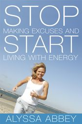 Stop Making Excuses and Start Living With Energy by Alyssa Abbey