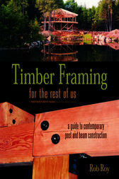 Timber Framing for the Rest of Us by Rob Roy
