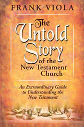 The Untold Story of the New Testament Church by Frank Viola
