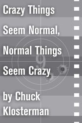 Crazy Things Seem Normal, Normal Things Seem Crazy by Chuck Klosterman