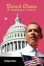 Barack Obama: The Changing Face of America by Sanjay Gaur
