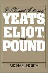 The Political Aesthetic of Yeats, Eliot, and Pound by Michael North