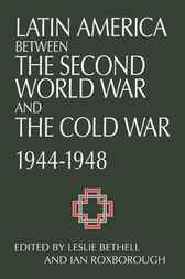 Latin America between the Second World War and the Cold War by Leslie Bethell