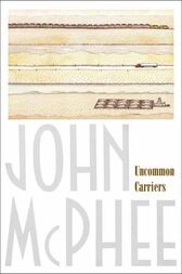 Uncommon Carriers by John McPhee