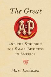 The Great A&P and the Struggle for Small Business in America by Marc Levinson