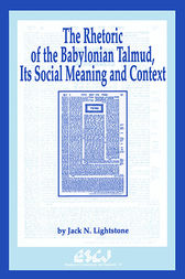 The Rhetoric of the Babylonian Talmud, Its Social Meaning and Context by Jack N. Lightstone