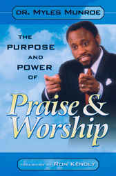 The Purpose and Power of Praise and Worship by Myles Munroe