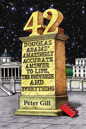 42: Douglas Adams' Amazingly Accurate Answer to Life, the Universe and Everything by Peter Gill