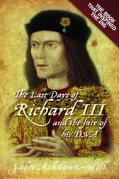 The Last Days of Richard III and the fate of his DNA by John Ashdown-Hill