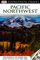 DK Eyewitness Travel Guide: Pacific Northwest by Anita Carmin