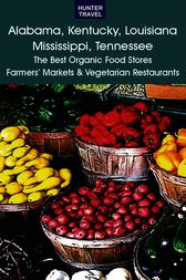 Alabama, Kentucky, Louisiana, Mississippi, Tennessee: The Best Organic Food Stores, Farmers' Markets, & Vegetarian Restaurants by James Bernard Frost