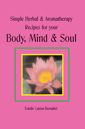 Simple Herbal & Aromatherapy Recipes for your Body, Mind & Soul by Estelle Carraz-Bernabei
