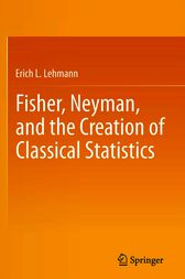 Fisher, Neyman, and the Creation of Classical Statistics by Erich L. Lehmann