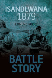 Battle Story: Isandlwana 1879 by Edmund Yorke