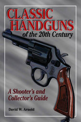 Classic Handguns of the 20th Century by David Arnold