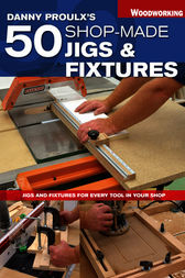 Danny Proulx's 50 Shop-Made Jigs & Fixtures by Danny Proulx