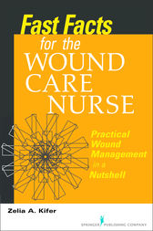 Fast Facts for Wound Care Nursing by CWS Zelia Kifer RN