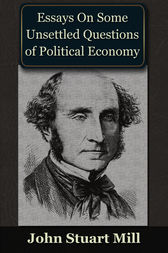essays on some unsettled questions of political economy • essays on political economy, part ii: that which is seen, and that which is not seen by john stuart mill: • essays on some unsettled questions of political economy, essay iv: on profits, and interest.
