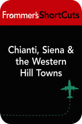 Chianti, Siena and the Western Hill Towns, Italy by Frommer's ShortCuts