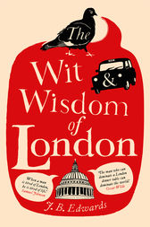 The Wit and Wisdom of London by J. B. Edwards