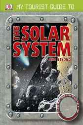 My Tourist Guide to the Solar System . . . and Beyond by DK Publishing