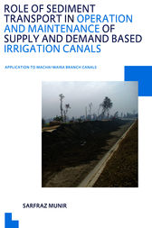 Role of Sediment Transport in Operation and Maintenance of Supply and Demand Based Irrigation Canals: Application to Machai Maira Branch Canals by Sarfraz Munir