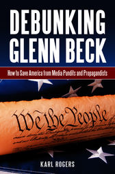 Debunking Glenn Beck: How to Save America from Media Pundits and Propagandists by Karl Rogers