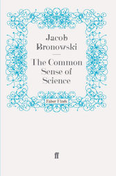 The Common Sense of Science by Jacob Bronowski