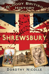 Bloody British History Shrewsbury by Dorothy Nicolle