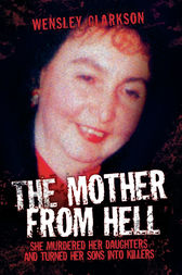 The Mother From Hell - She Murdered Her Daughters and Turned Her Sons into Murderers by Wensley Clarkson