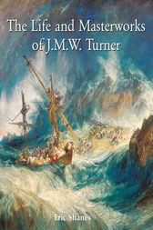 The Life and Masterworks of J.M.W. Turner by Eric Shanes