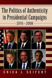 The Politics of Authenticity in Presidential Campaigns, 1976–2008 by Erica J Seifert