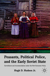 Peasants, Political Police, and the Early Soviet State by Hugh D. Hudson