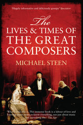 The Lives and Times of the Great Composers by Michael Steen