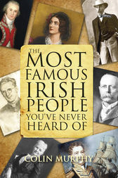 The Most Famous Irish People You've Never Heard Of by Colin Murphy