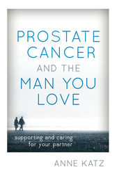 Prostate Cancer and the Man You Love by Anne Katz
